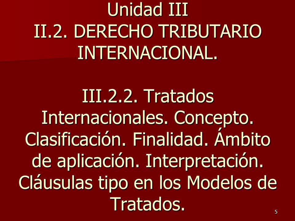 5 Unidad III II.2. DERECHO TRIBUTARIO INTERNACIONAL. III.2.2. Tratados Internacionales. Concepto. Clasificación. Finalidad. Ámbito de aplicación. Inte