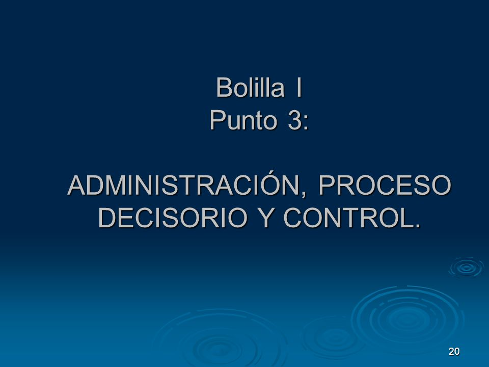20 Bolilla I Punto 3: ADMINISTRACIÓN, PROCESO DECISORIO Y CONTROL.
