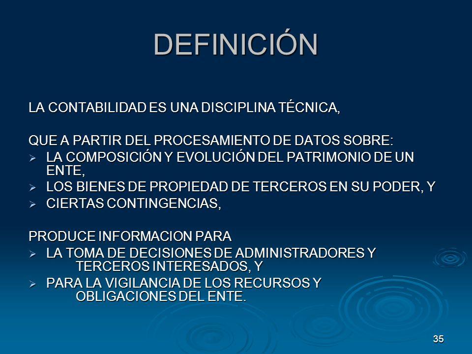 35 DEFINICIÓN LA CONTABILIDAD ES UNA DISCIPLINA TÉCNICA, QUE A PARTIR DEL PROCESAMIENTO DE DATOS SOBRE: LA COMPOSICIÓN Y EVOLUCIÓN DEL PATRIMONIO DE U