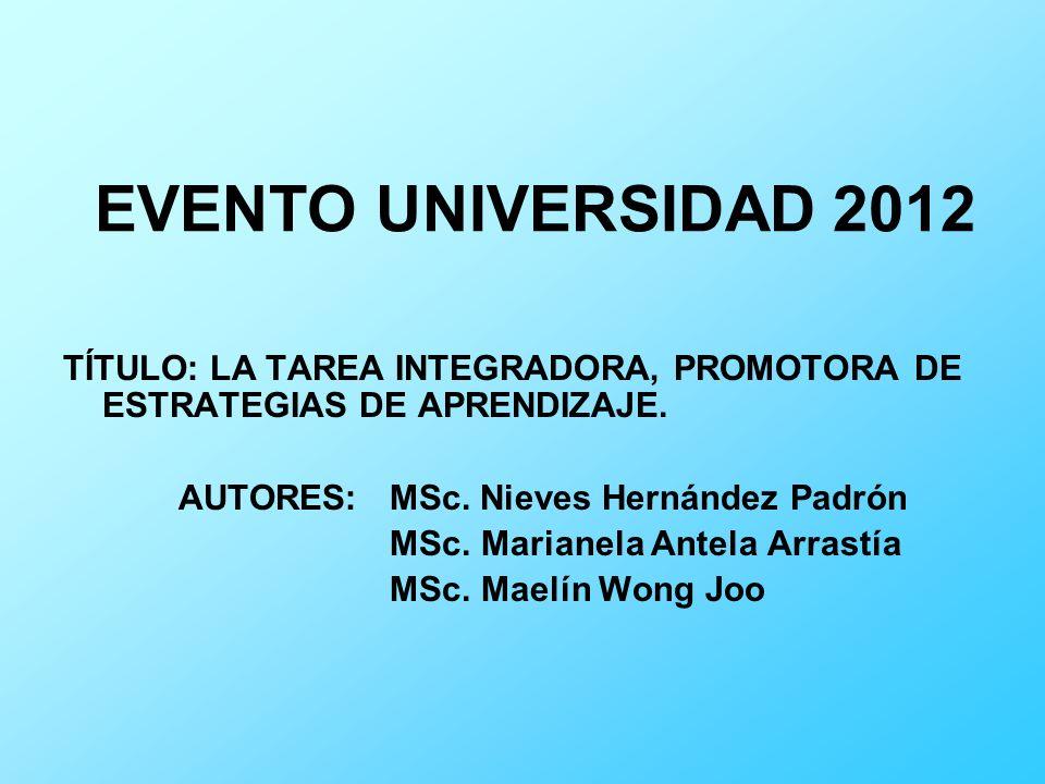 EVENTO UNIVERSIDAD 2012 TÍTULO: LA TAREA INTEGRADORA, PROMOTORA DE ESTRATEGIAS DE APRENDIZAJE. AUTORES: MSc. Nieves Hernández Padrón MSc. Marianela An
