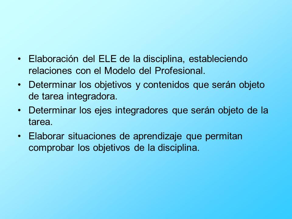 Elaboración del ELE de la disciplina, estableciendo relaciones con el Modelo del Profesional. Determinar los objetivos y contenidos que serán objeto d