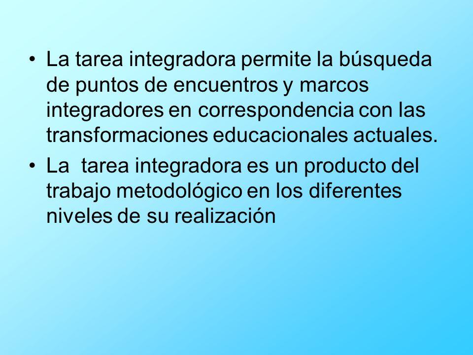 La tarea integradora permite la búsqueda de puntos de encuentros y marcos integradores en correspondencia con las transformaciones educacionales actua