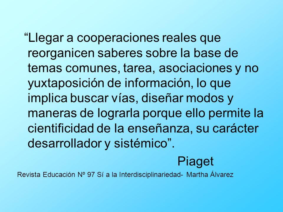 Llegar a cooperaciones reales que reorganicen saberes sobre la base de temas comunes, tarea, asociaciones y no yuxtaposición de información, lo que im