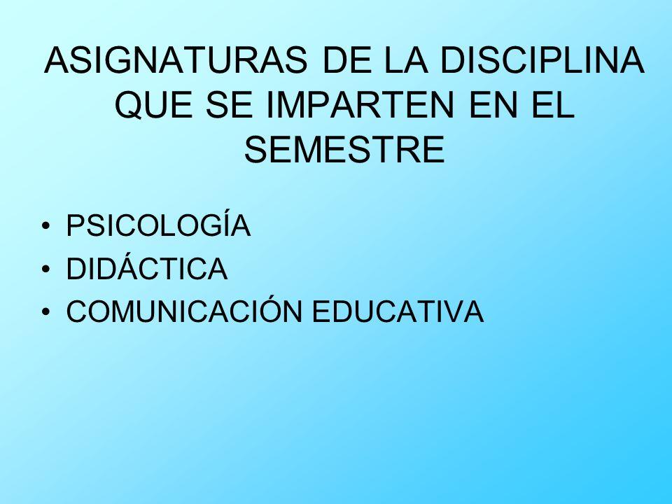 ASIGNATURAS DE LA DISCIPLINA QUE SE IMPARTEN EN EL SEMESTRE PSICOLOGÍA DIDÁCTICA COMUNICACIÓN EDUCATIVA