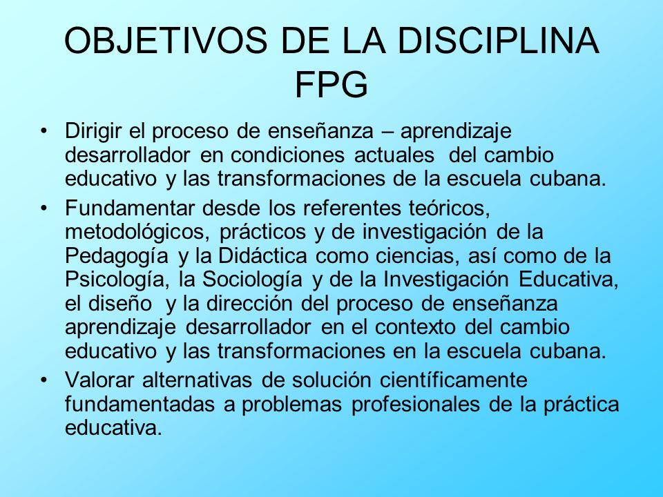 OBJETIVOS DE LA DISCIPLINA FPG Dirigir el proceso de enseñanza – aprendizaje desarrollador en condiciones actuales del cambio educativo y las transfor