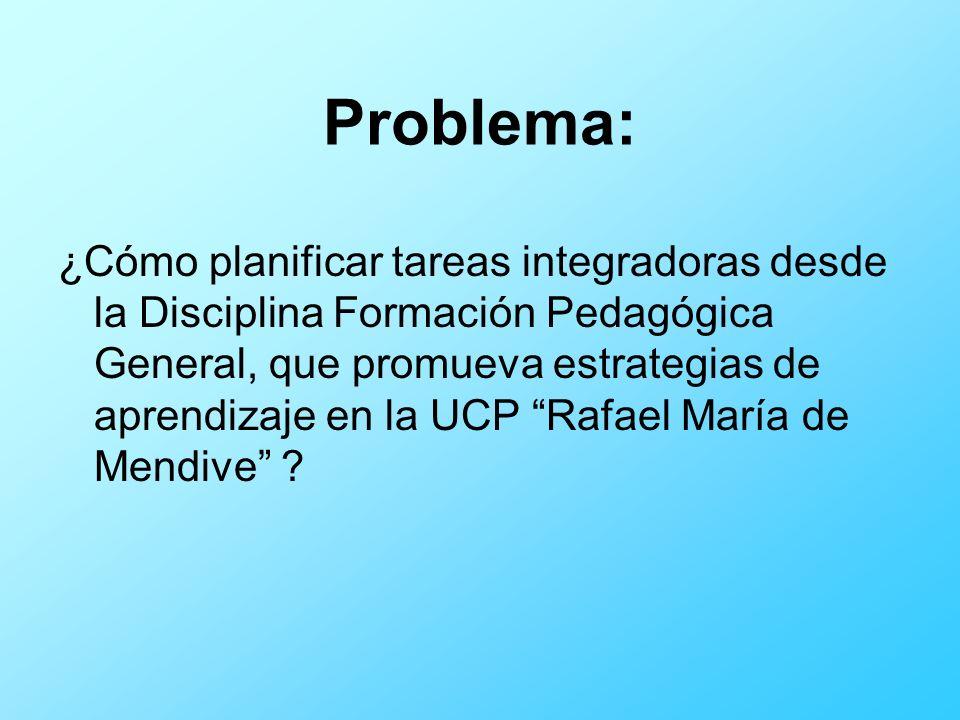 Problema: ¿Cómo planificar tareas integradoras desde la Disciplina Formación Pedagógica General, que promueva estrategias de aprendizaje en la UCP Raf