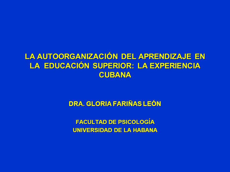 LA AUTOORGANIZACIÓN DEL APRENDIZAJE EN LA EDUCACIÓN SUPERIOR: LA EXPERIENCIA CUBANA DRA. GLORIA FARIÑAS LEÓN FACULTAD DE PSICOLOGÍA UNIVERSIDAD DE LA