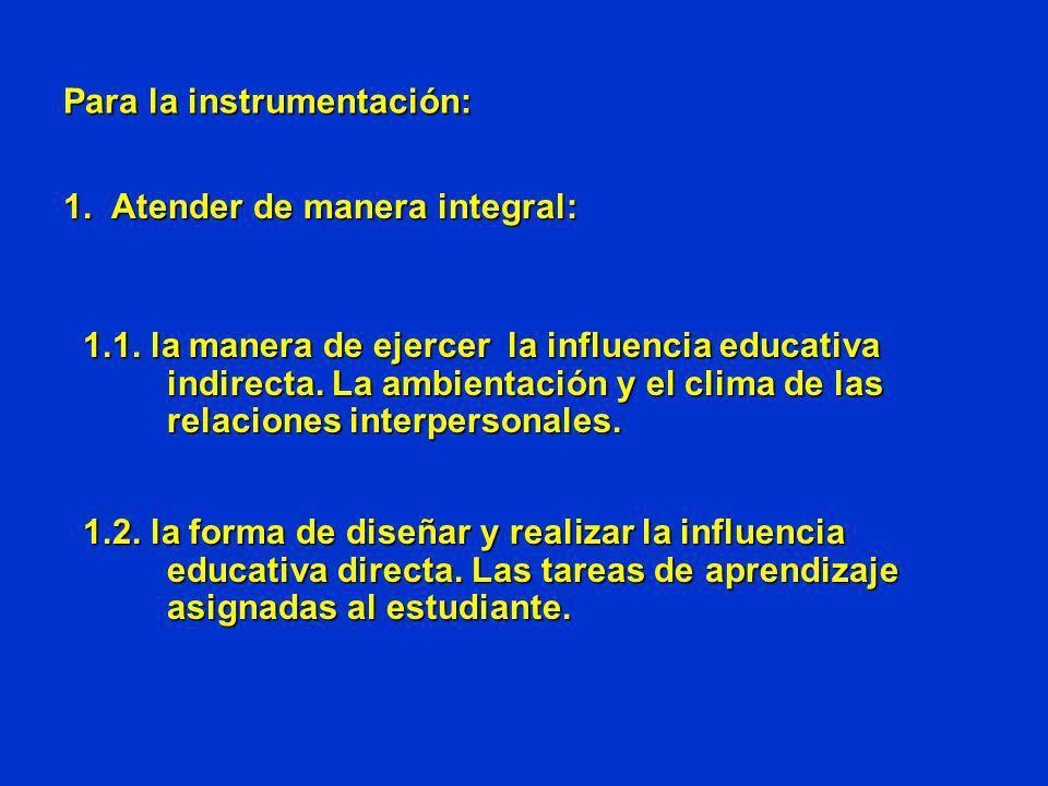 Para la instrumentación: 1. Atender de manera integral: 1.1. la manera de ejercer la influencia educativa indirecta. La ambientación y el clima de las