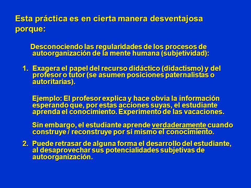 Esta práctica es en cierta manera desventajosa porque: Desconociendo las regularidades de los procesos de autoorganización de la mente humana (subjeti