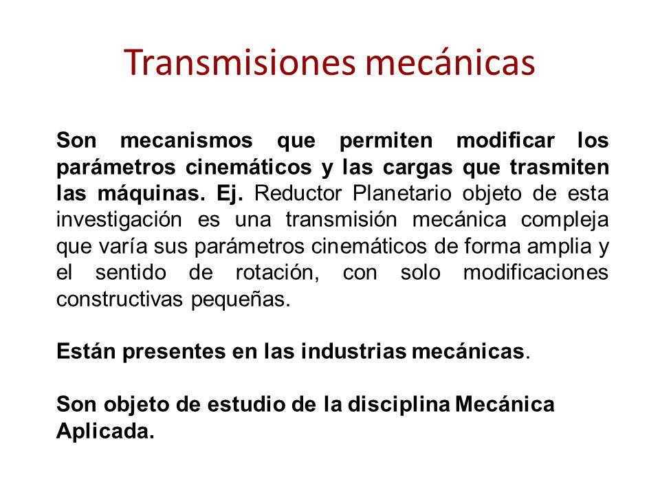 Transmisiones mecánicas Son mecanismos que permiten modificar los parámetros cinemáticos y las cargas que trasmiten las máquinas. Ej. Reductor Planeta