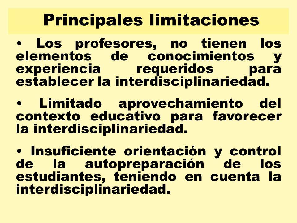 Principales limitaciones Los profesores, no tienen los elementos de conocimientos y experiencia requeridos para establecer la interdisciplinariedad. L
