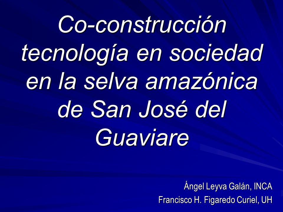 Co-construcción tecnología en sociedad en la selva amazónica de San José del Guaviare Ángel Leyva Galán, INCA Francisco H.