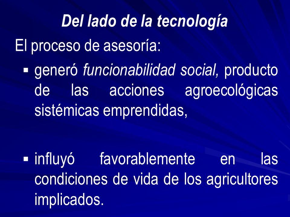 Del lado de la tecnología El proceso de asesoría: generó funcionabilidad social, producto de las acciones agroecológicas sistémicas emprendidas, influyó favorablemente en las condiciones de vida de los agricultores implicados.