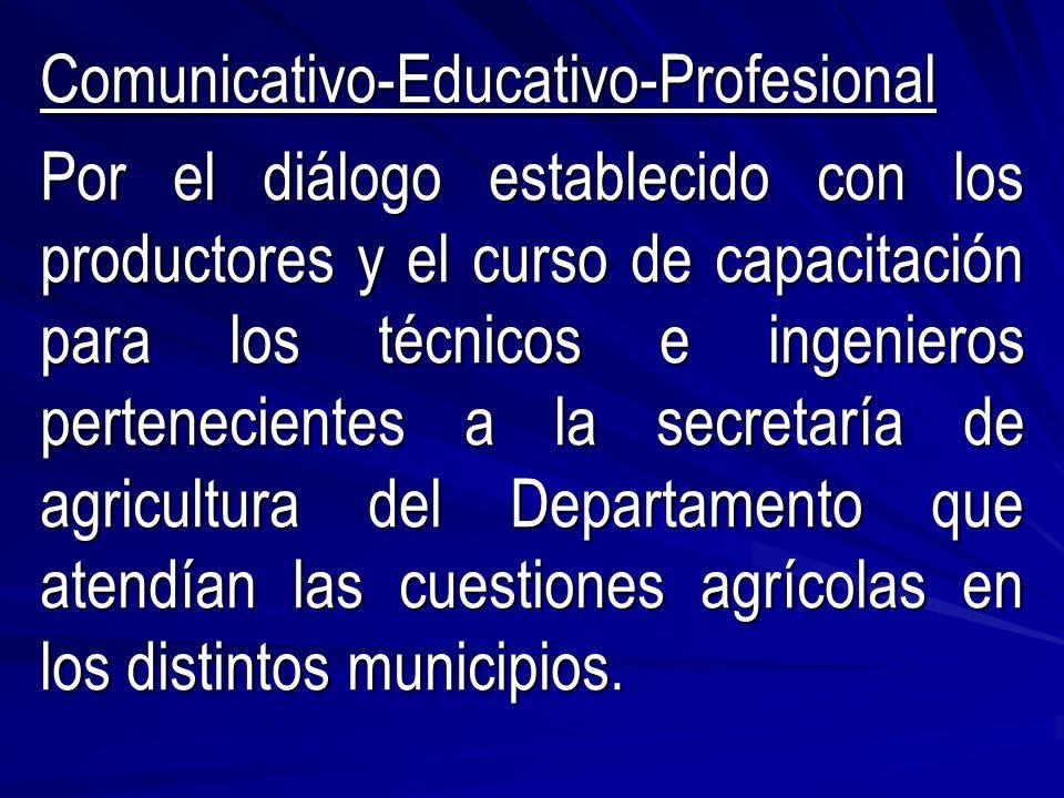 Comunicativo-Educativo-Profesional Por el diálogo establecido con los productores y el curso de capacitación para los técnicos e ingenieros pertenecientes a la secretaría de agricultura del Departamento que atendían las cuestiones agrícolas en los distintos municipios.