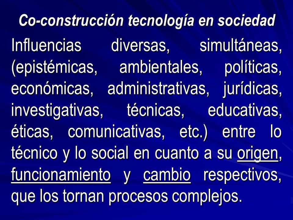 Co-construcción tecnología en sociedad Influencias diversas, simultáneas, (epistémicas, ambientales, políticas, económicas, administrativas, jurídicas, investigativas, técnicas, educativas, éticas, comunicativas, etc.) entre lo técnico y lo social en cuanto a su origen, funcionamiento y cambio respectivos, que los tornan procesos complejos.
