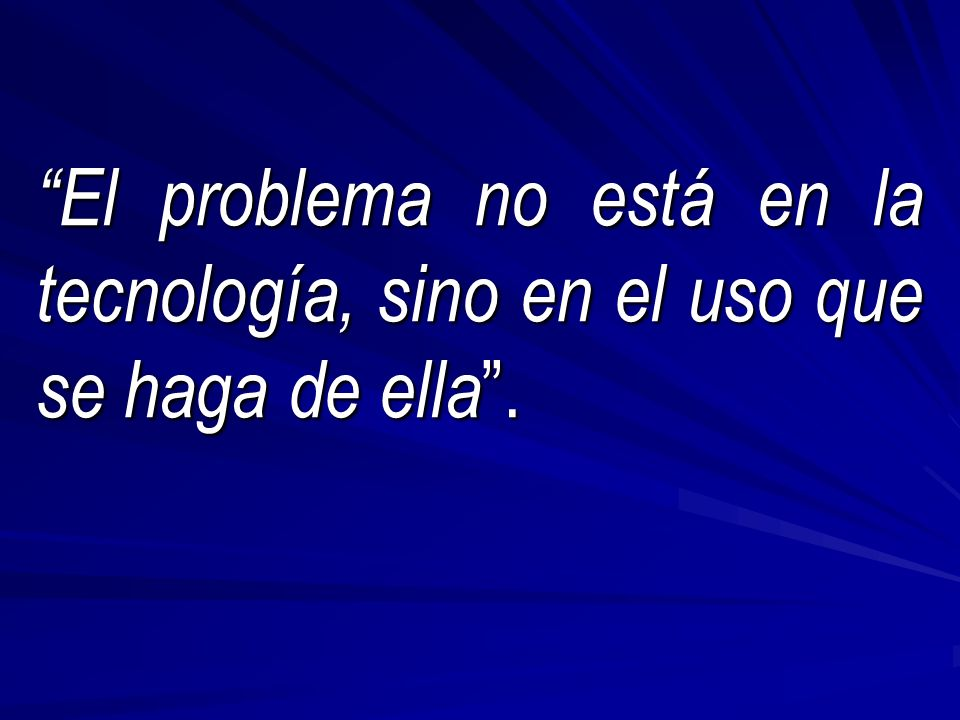 El problema no está en la tecnología, sino en el uso que se haga de ella.