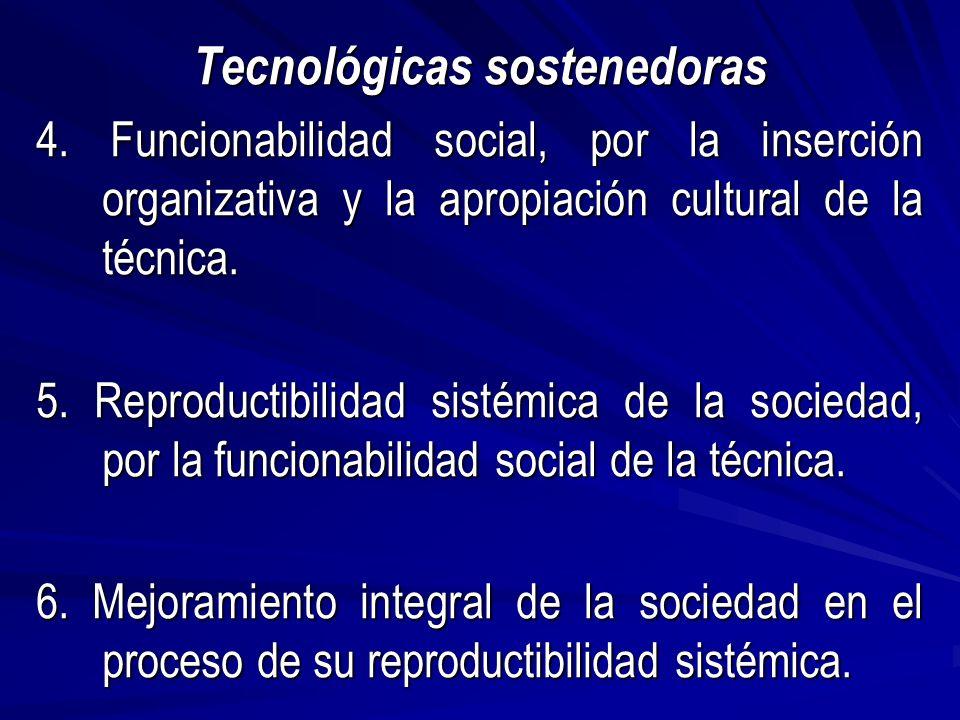 Tecnológicas sostenedoras 4. Funcionabilidad social, por la inserción organizativa y la apropiación cultural de la técnica. 5. Reproductibilidad sisté