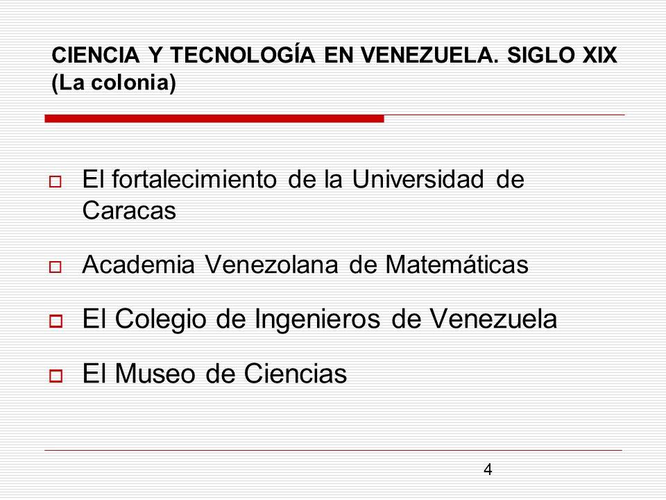 CIENCIA Y TECNOLOGÍA EN VENEZUELA. SIGLO XIX (La colonia) El fortalecimiento de la Universidad de Caracas Academia Venezolana de Matemáticas El Colegi