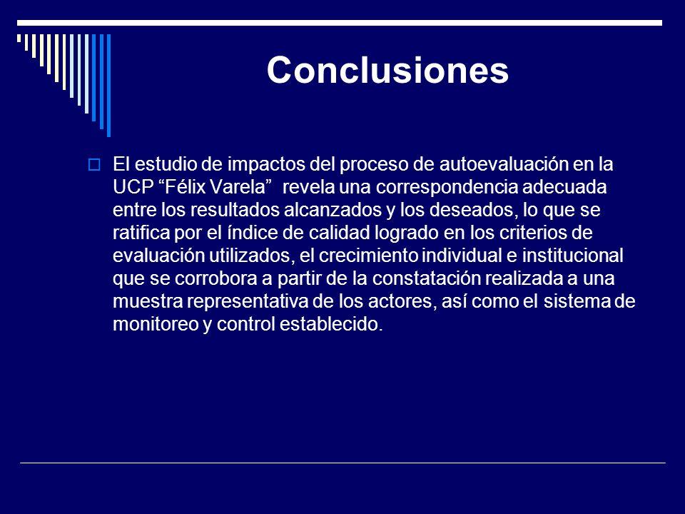 Conclusiones El estudio de impactos del proceso de autoevaluación en la UCP Félix Varela revela una correspondencia adecuada entre los resultados alca