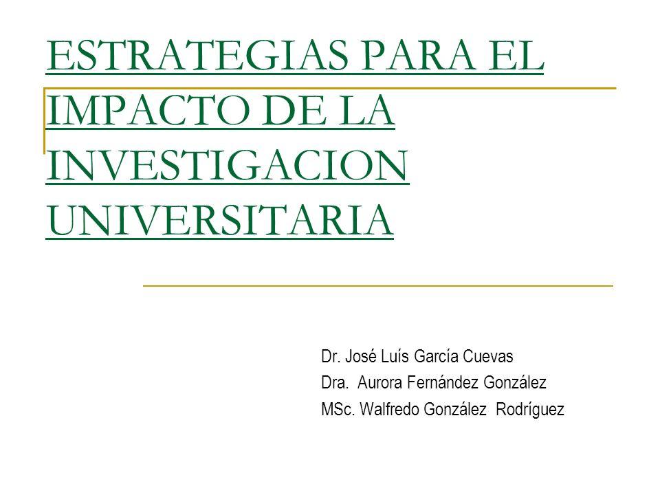 ESTRATEGIAS PARA EL IMPACTO DE LA INVESTIGACION UNIVERSITARIA Dr. José Luís García Cuevas Dra. Aurora Fernández González MSc. Walfredo González Rodríg
