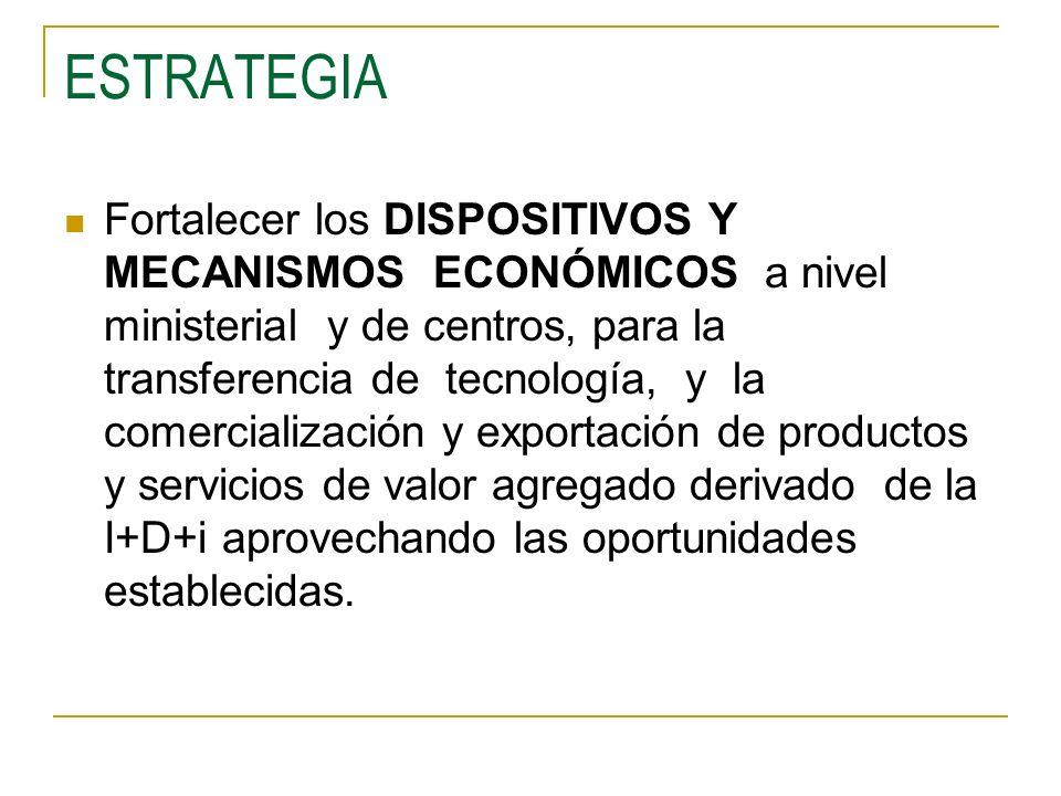 ESTRATEGIA Fortalecer los DISPOSITIVOS Y MECANISMOS ECONÓMICOS a nivel ministerial y de centros, para la transferencia de tecnología, y la comercializ