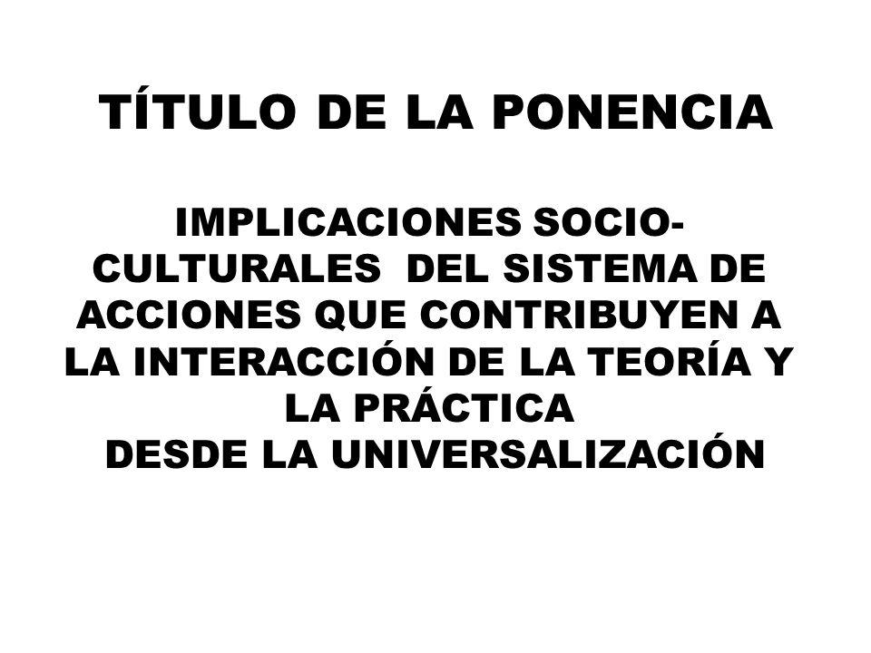 TÍTULO DE LA PONENCIA IMPLICACIONES SOCIO- CULTURALES DEL SISTEMA DE ACCIONES QUE CONTRIBUYEN A LA INTERACCIÓN DE LA TEORÍA Y LA PRÁCTICA DESDE LA UNIVERSALIZACIÓN
