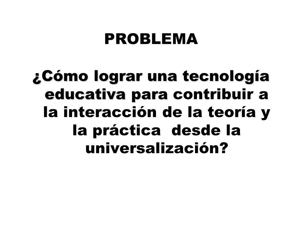 PROBLEMA ¿Cómo lograr una tecnología educativa para ¿Cómo lograr una tecnología educativa para contribuir a la interacción de la teoría y la práctica desde la universalización