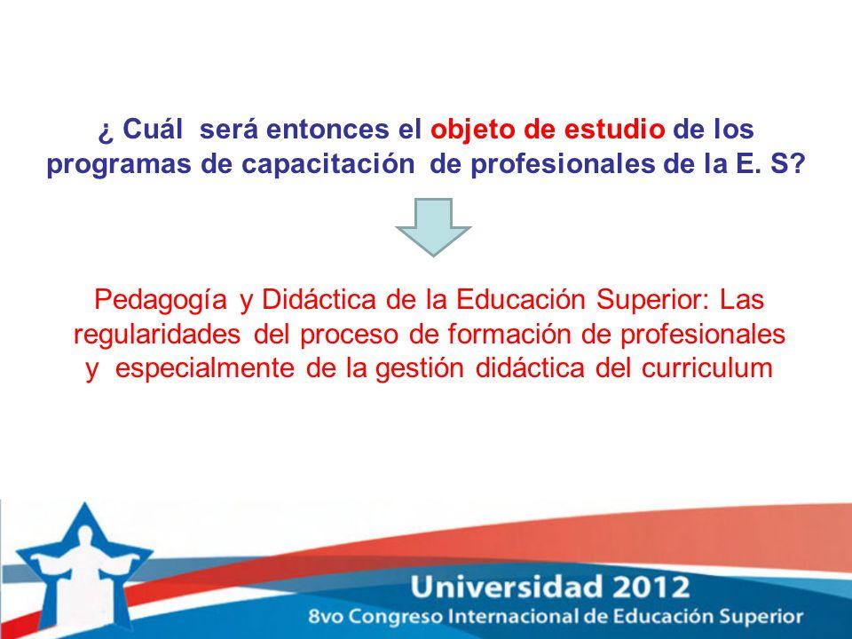 ¿ Cuál será entonces el objeto de estudio de los programas de capacitación de profesionales de la E. S? Pedagogía y Didáctica de la Educación Superior