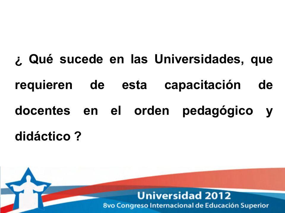¿ Qué sucede en las Universidades, que requieren de esta capacitación de docentes en el orden pedagógico y didáctico ?