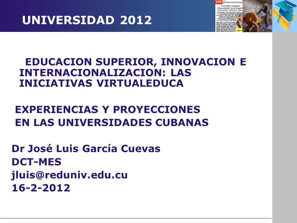 UNIVERSIDAD 2012 EDUCACION SUPERIOR, INNOVACION E INTERNACIONALIZACION: LAS INICIATIVAS VIRTUALEDUCA EXPERIENCIAS Y PROYECCIONES EN LAS UNIVERSIDADES CUBANAS Dr José Luis García Cuevas DCT-MES jluis@reduniv.edu.cu 16-2-2012