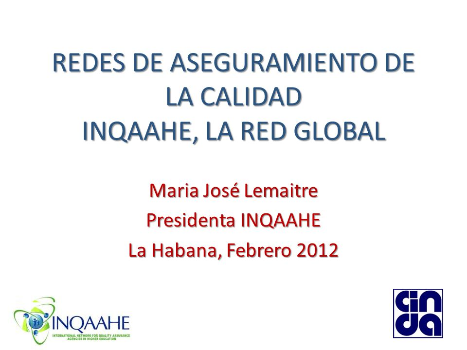 REDES DE ASEGURAMIENTO DE LA CALIDAD INQAAHE, LA RED GLOBAL Maria José Lemaitre Presidenta INQAAHE La Habana, Febrero 2012