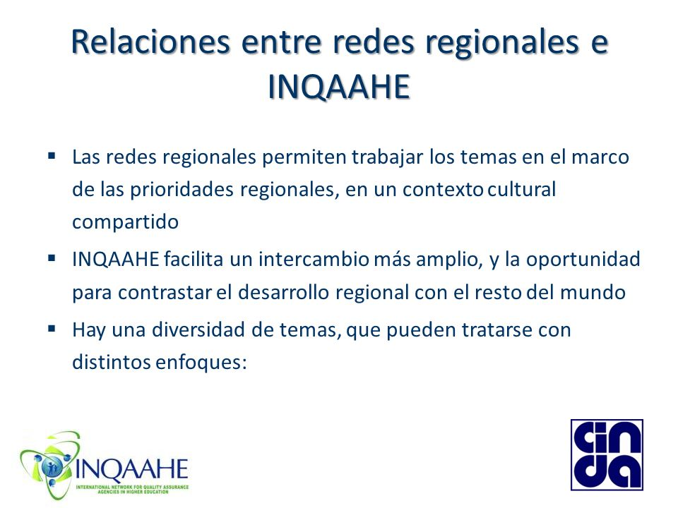 Relaciones entre redes regionales e INQAAHE Las redes regionales permiten trabajar los temas en el marco de las prioridades regionales, en un contexto cultural compartido INQAAHE facilita un intercambio más amplio, y la oportunidad para contrastar el desarrollo regional con el resto del mundo Hay una diversidad de temas, que pueden tratarse con distintos enfoques:
