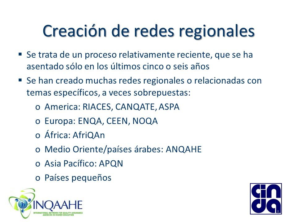 8 Creación de redes regionales Se trata de un proceso relativamente reciente, que se ha asentado sólo en los últimos cinco o seis años Se han creado muchas redes regionales o relacionadas con temas específicos, a veces sobrepuestas: oAmerica: RIACES, CANQATE, ASPA oEuropa: ENQA, CEEN, NOQA oÁfrica: AfriQAn oMedio Oriente/países árabes: ANQAHE oAsia Pacífico: APQN oPaíses pequeños