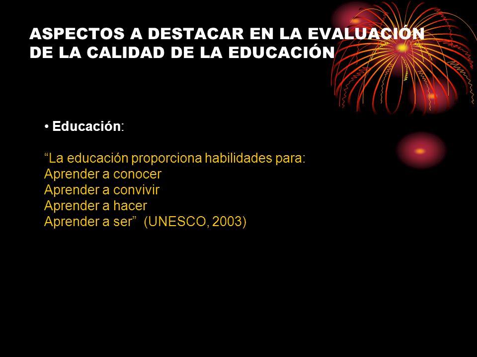 Educación: La educación proporciona habilidades para: Aprender a conocer Aprender a convivir Aprender a hacer Aprender a ser (UNESCO, 2003) ASPECTOS A DESTACAR EN LA EVALUACIÓN DE LA CALIDAD DE LA EDUCACIÓN