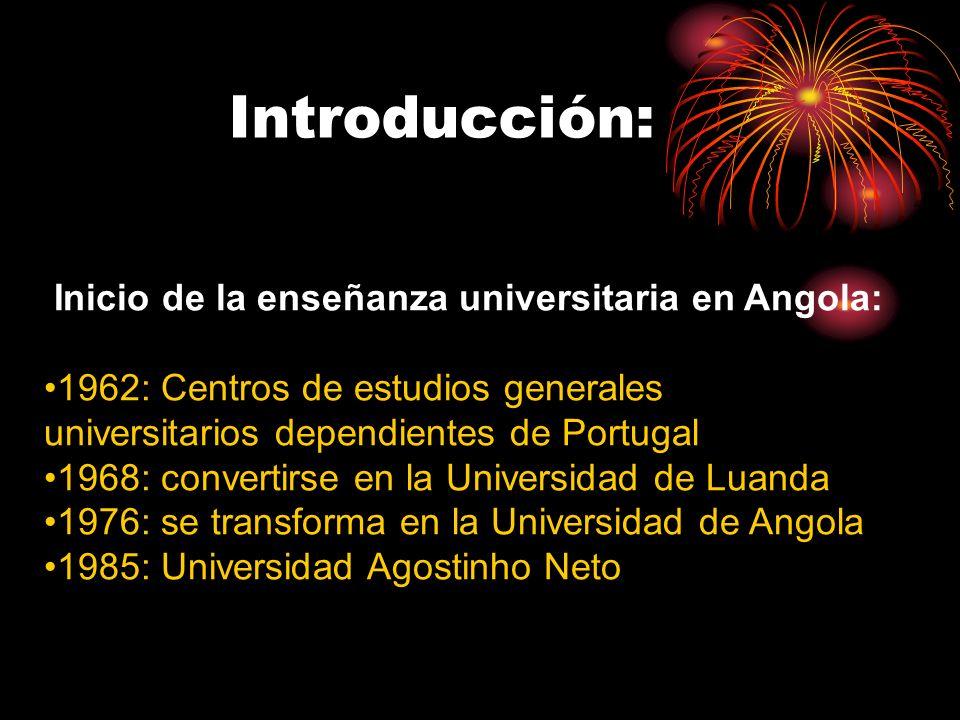 Introducción: Inicio de la enseñanza universitaria en Angola: 1962: Centros de estudios generales universitarios dependientes de Portugal 1968: convertirse en la Universidad de Luanda 1976: se transforma en la Universidad de Angola 1985: Universidad Agostinho Neto