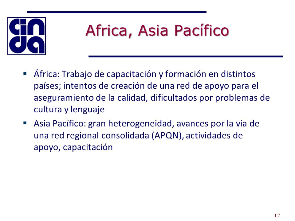 Africa, Asia Pacífico África: Trabajo de capacitación y formación en distintos países; intentos de creación de una red de apoyo para el aseguramiento de la calidad, dificultados por problemas de cultura y lenguaje Asia Pacífico: gran heterogeneidad, avances por la vía de una red regional consolidada (APQN), actividades de apoyo, capacitación 17