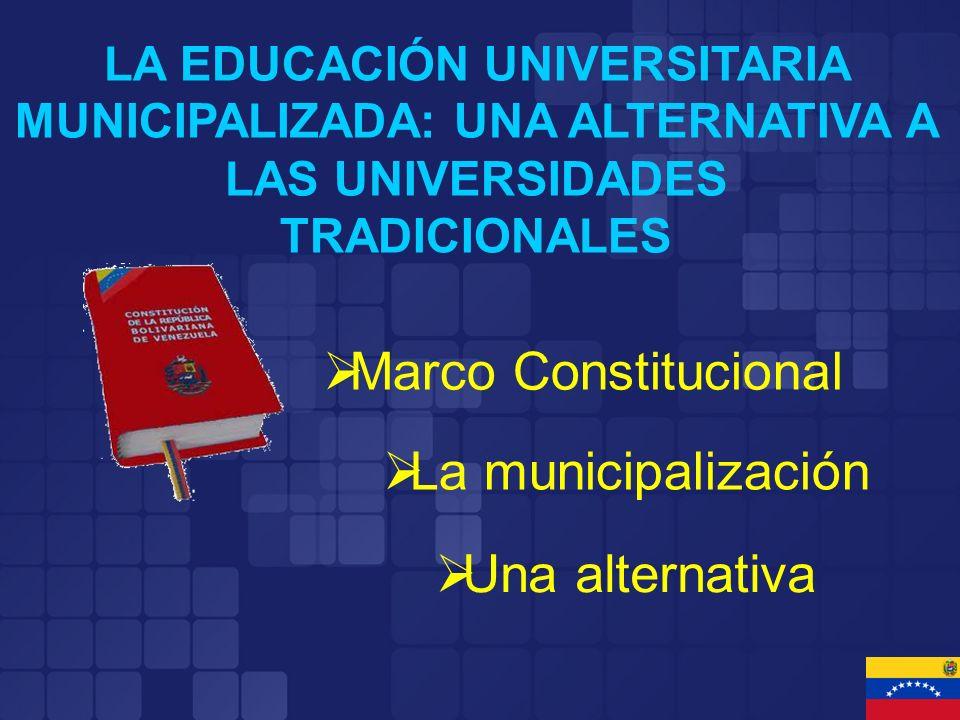 LA EDUCACIÓN UNIVERSITARIA MUNICIPALIZADA: UNA ALTERNATIVA A LAS UNIVERSIDADES TRADICIONALES Marco Constitucional La municipalización Una alternativa