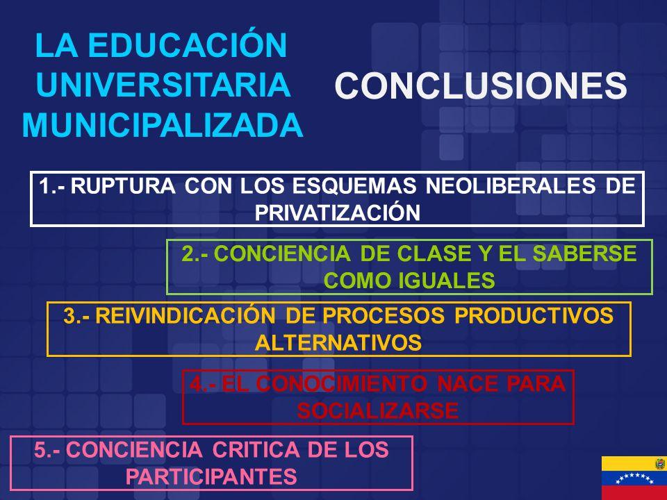 LA EDUCACIÓN UNIVERSITARIA MUNICIPALIZADA CONCLUSIONES 2.- CONCIENCIA DE CLASE Y EL SABERSE COMO IGUALES 5.- CONCIENCIA CRITICA DE LOS PARTICIPANTES 3