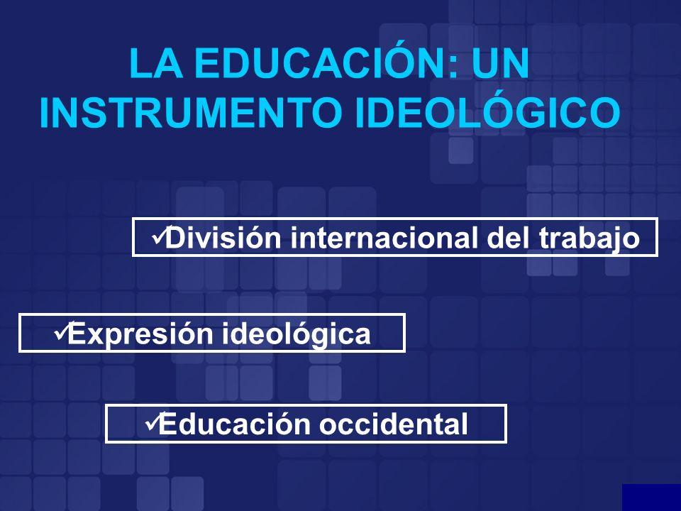LA EDUCACIÓN: UN INSTRUMENTO IDEOLÓGICO División internacional del trabajo Expresión ideológica Educación occidental