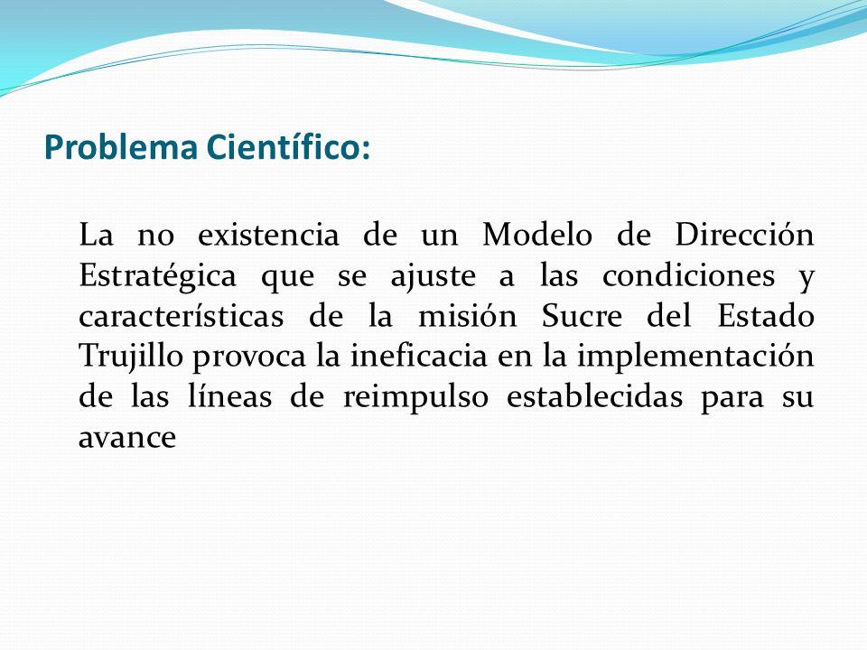 Problema Científico: La no existencia de un Modelo de Dirección Estratégica que se ajuste a las condiciones y características de la misión Sucre del E