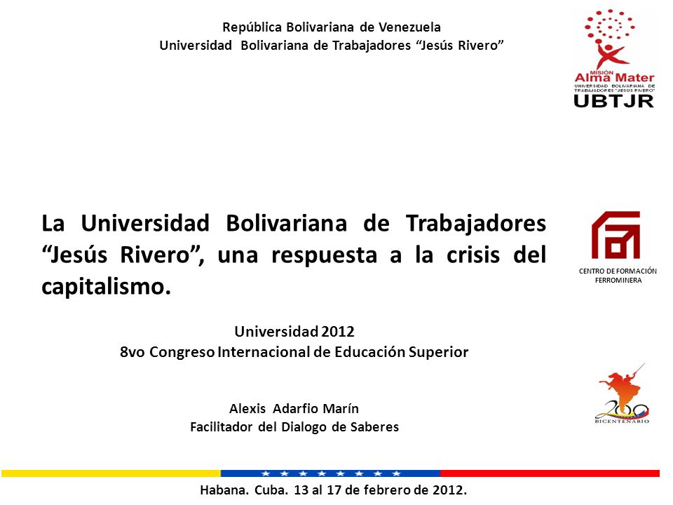 La Universidad Bolivariana de Trabajadores Jesús Rivero, una respuesta a la crisis del capitalismo. Universidad 2012 8vo Congreso Internacional de Edu