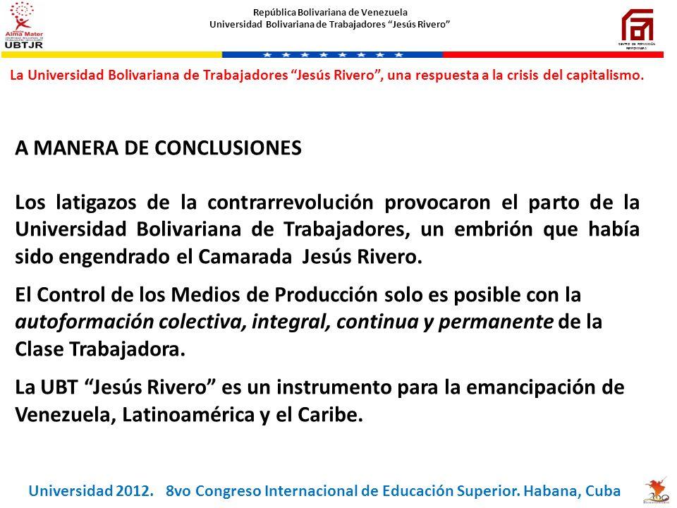 A MANERA DE CONCLUSIONES Los latigazos de la contrarrevolución provocaron el parto de la Universidad Bolivariana de Trabajadores, un embrión que había
