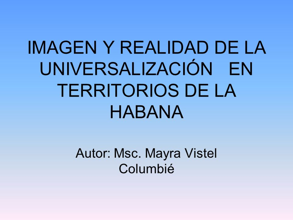 IMAGEN Y REALIDAD DE LA UNIVERSALIZACIÓN EN TERRITORIOS DE LA HABANA Autor: Msc.