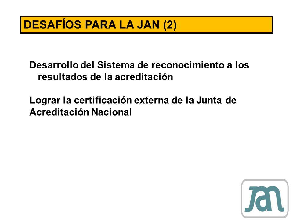 DESAFÍOS PARA LA JAN (2) Desarrollo del Sistema de reconocimiento a los resultados de la acreditación Lograr la certificación externa de la Junta de A