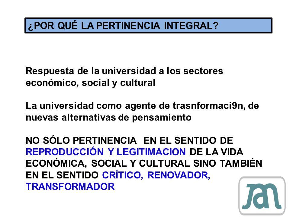 ¿POR QUÉ LA PERTINENCIA INTEGRAL? Respuesta de la universidad a los sectores económico, social y cultural La universidad como agente de trasnformaci9n