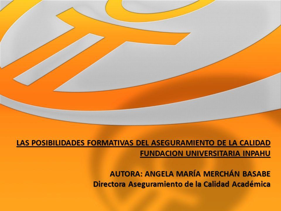 LAS POSIBILIDADES FORMATIVAS DEL ASEGURAMIENTO DE LA CALIDAD FUNDACION UNIVERSITARIA INPAHU AUTORA: ANGELA MARÍA MERCHÁN BASABE Directora Aseguramient