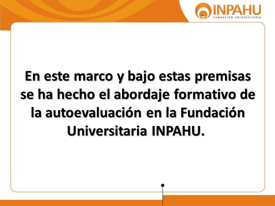 En este marco y bajo estas premisas se ha hecho el abordaje formativo de la autoevaluación en la Fundación Universitaria INPAHU. En este marco y bajo