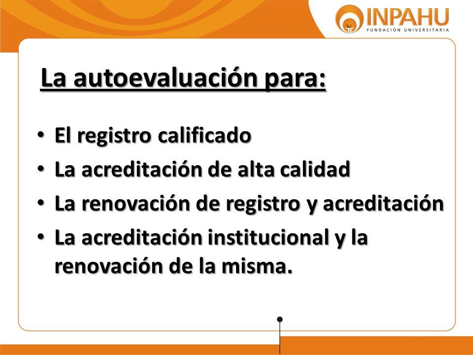 La autoevaluación para: El registro calificado El registro calificado La acreditación de alta calidad La acreditación de alta calidad La renovación de