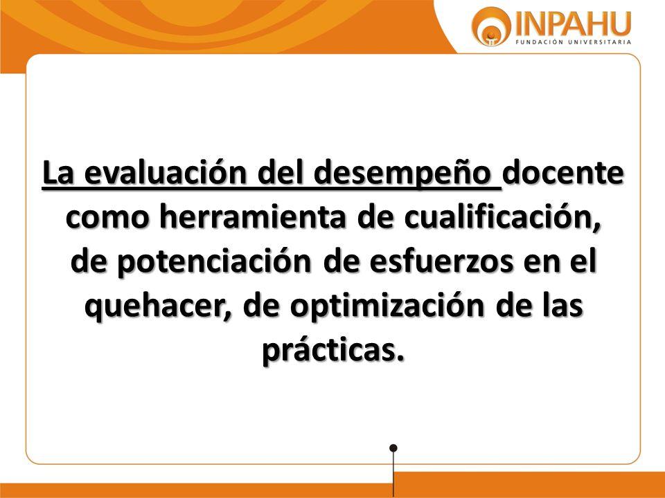 La evaluación del desempeño docente como herramienta de cualificación, de potenciación de esfuerzos en el quehacer, de optimización de las prácticas.