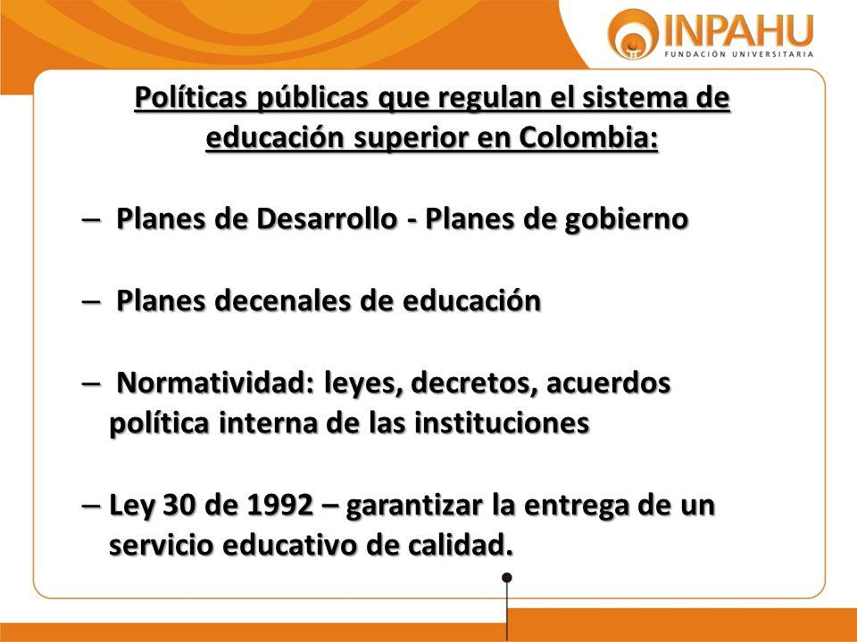Políticas públicas que regulan el sistema de educación superior en Colombia: – Planes de Desarrollo - Planes de gobierno – Planes decenales de educaci